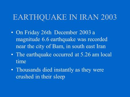 EARTHQUAKE IN IRAN 2003 On Friday 26th December 2003 a magnitude 6.6 earthquake was recorded near the city of Bam, in south east Iran The earthquake occurred.