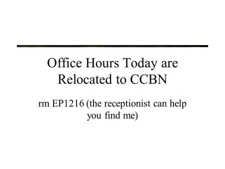 Office Hours Today are Relocated to CCBN rm EP1216 (the receptionist can help you find me)