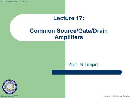 Department of EECS University of California, Berkeley EECS 105 Fall 2003, Lecture 17 Lecture 17: Common Source/Gate/Drain Amplifiers Prof. Niknejad.