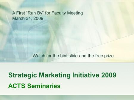 "Strategic Marketing Initiative 2009 ACTS Seminaries A First ""Run By"" for Faculty Meeting March 31, 2009 Watch for the hint slide and the free prize."