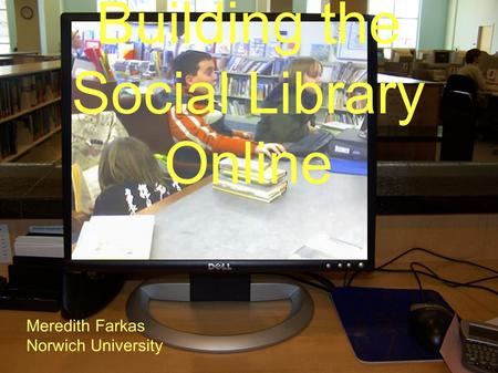 Building the Social Library Online Meredith Farkas Norwich University.