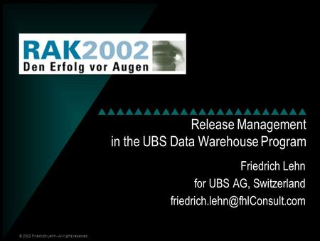 © 2002 Friedrich Lehn - All rights reserved Release Management in the UBS Data Warehouse Program Friedrich Lehn for UBS AG, Switzerland