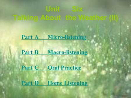 UnitSix Talking About theWeather (II) PartAMicro-listening PartBMacro-listening PartCOral Practice PartDHome Listening.