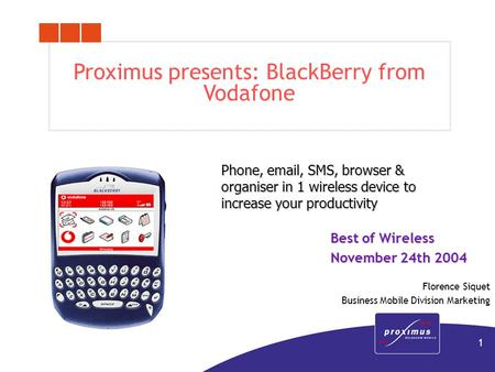 1 Proximus presents: BlackBerry from Vodafone Phone, email, SMS, browser & organiser in 1 wireless device to increase your productivity Best of Wireless.