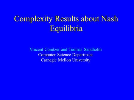 Complexity Results about Nash Equilibria Vincent Conitzer and Tuomas Sandholm Computer Science Department Carnegie Mellon University.