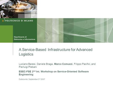 A Service-Based Infrastructure for Advanced Logistics Luciano Baresi, Daniele Braga, Marco Comuzzi, Filippo Pacifici, and Pierluigi Plebani ESEC-FSE 2.
