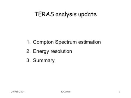 20/Feb/2004K.Ozone1 TERAS analysis update 1.Compton Spectrum estimation 2.Energy resolution 3.Summary.