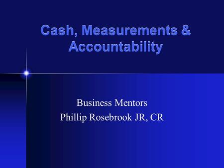 Cash, Measurements & Accountability Business Mentors Phillip Rosebrook JR, CR.