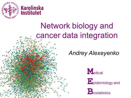 Andrey Alexeyenko M edical E pidemiology and B iostatistics Network biology and cancer data integration.