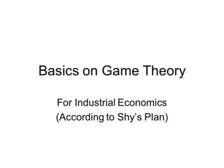 Basics on Game Theory For Industrial Economics (According to Shy's Plan)