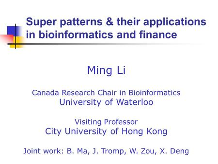 Ming Li Canada Research Chair in Bioinformatics University of Waterloo Visiting Professor City University of Hong Kong Joint work: B. Ma, J. Tromp, W.