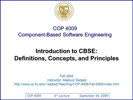 COP 4009 4 th Lecture September 26, 2005 COP 4009 Component-Based Software Engineering Fall 2005 Instructor: Masoud Sadjadi