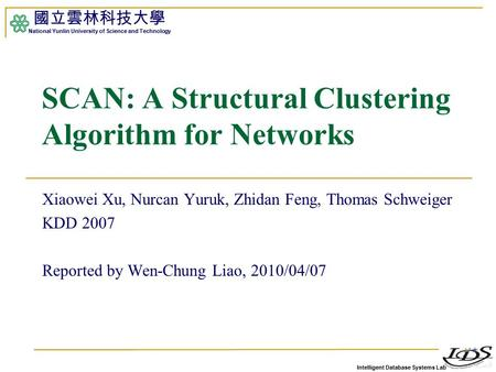 Intelligent Database Systems Lab 國立雲林科技大學 National Yunlin University of Science and Technology 1 SCAN: A Structural Clustering Algorithm for Networks Xiaowei.