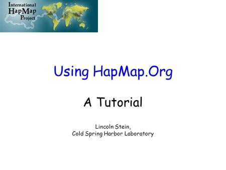 Using HapMap.Org A Tutorial Lincoln Stein, Cold Spring Harbor Laboratory.