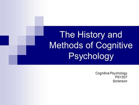 The History and Methods of Cognitive Psychology Cognitive Psychology PSY307 Sorenson.