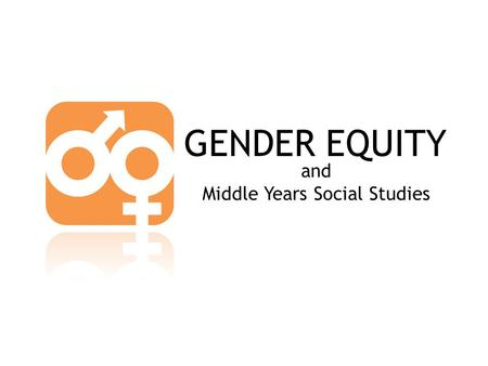 "GENDER EQUITY and Middle Years Social Studies. GENDER EQUITY ""[it is]… equality between women and men… promoting the equal participation of women and."