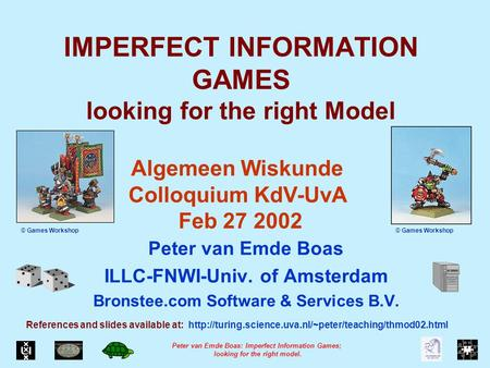 Peter van Emde Boas: Imperfect Information Games; looking for the right model. IMPERFECT INFORMATION GAMES looking for the right Model Peter van Emde Boas.