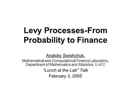 Levy Processes-From Probability to Finance Anatoliy Swishchuk, Mathematical and Computational Finance Laboratory, Department of Mathematics and Statistics,