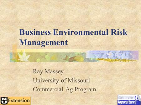 Business Environmental Risk Management Ray Massey University of Missouri Commercial Ag Program,