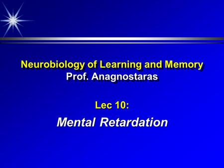 Neurobiology of Learning and Memory Prof. Anagnostaras Lec 10: Mental Retardation.