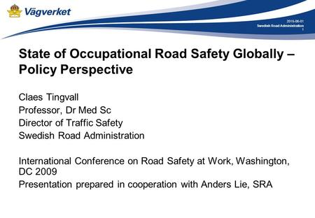1 2015-06-01 Swedish Road Administration State of Occupational Road Safety Globally – Policy Perspective Claes Tingvall Professor, Dr Med Sc Director of.