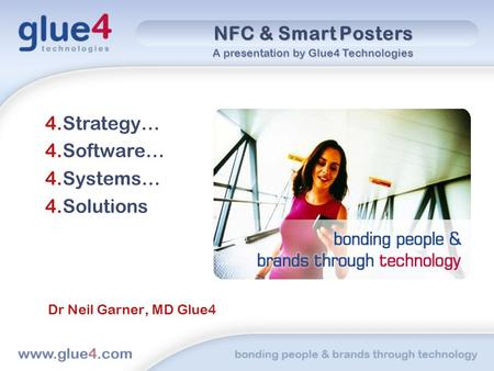 NFC & Smart Posters 4.Strategy… 4.Software… 4.Systems… 4.Solutions Dr Neil Garner, MD Glue4 A presentation by Glue4 Technologies.