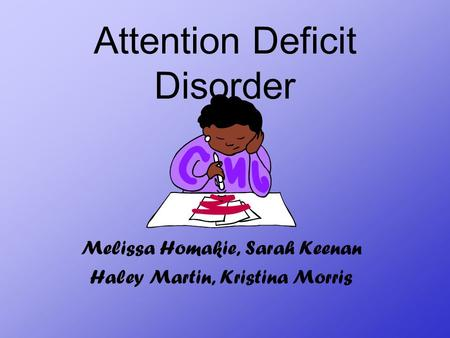 Attention Deficit Disorder Melissa Homakie, Sarah Keenan Haley Martin, Kristina Morris.