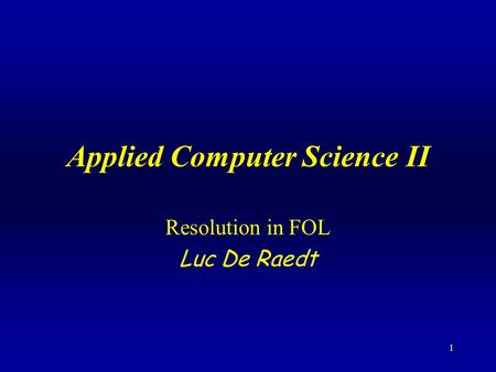 1 Applied Computer Science II Resolution in FOL Luc De Raedt.