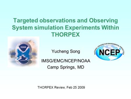 Targeted observations and Observing System simulation Experiments Within THORPEX Yucheng Song IMSG/EMC/NCEP/NOAA Camp Springs, MD THORPEX Review, Feb 25.