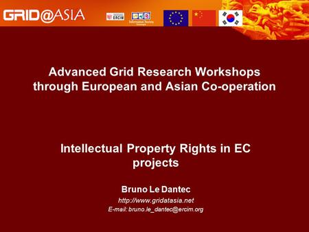 Advanced Grid Research Workshops through European and Asian Co-operation Intellectual Property Rights in EC projects Bruno Le Dantec