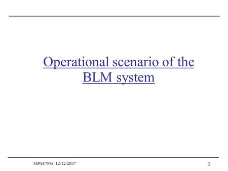 MPSCWG 12/12/2007 1 Operational scenario of the BLM system.