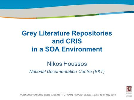 Title of the presentation | Date |1 Grey Literature Repositories and CRIS in a SOA Environment Nikos Houssos National Documentation Centre (EKT) WORKSHOP.