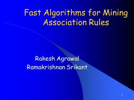 1 Fast Algorithms for Mining Association Rules Rakesh Agrawal Ramakrishnan Srikant.