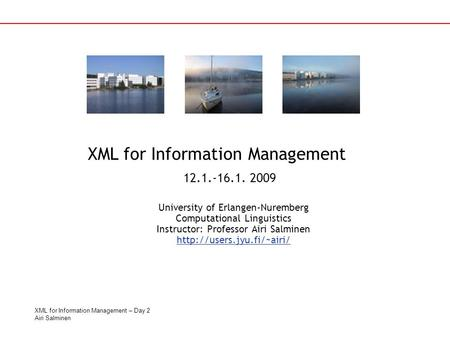 XML for Information Management – Day 2 Airi Salminen University of Erlangen-Nuremberg Computational Linguistics Instructor: Professor Airi Salminen
