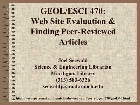 GEOL/ESCI 470: Web Site Evaluation & Finding Peer-Reviewed Articles Joel Seewald Science & Engineering Librarian Mardigian Library (313) 583-6326