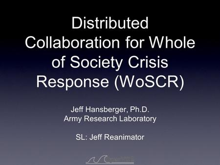 Distributed Collaboration for Whole of Society Crisis Response (WoSCR) Jeff Hansberger, Ph.D. Army Research Laboratory SL: Jeff Reanimator.