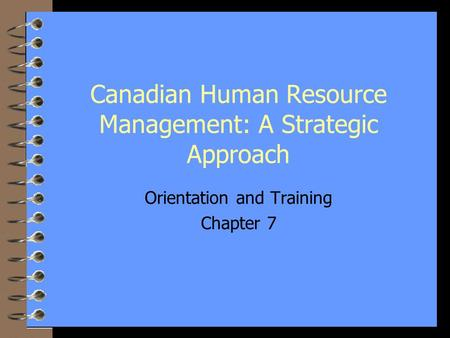 1 Canadian Human Resource Management: A Strategic Approach Orientation and Training Chapter 7.