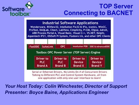 TOP Server Connecting to BACNET Your Host Today: Colin Winchester, Director of Support Presenter: Boyce Baine, Applications Engineer.