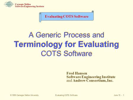 Evaluating COTS Software June 15 - 1 Software Engineering Institute Carnegie Mellon Evaluating COTS Software © 1999 Carnegie Mellon University Fred Hansen.