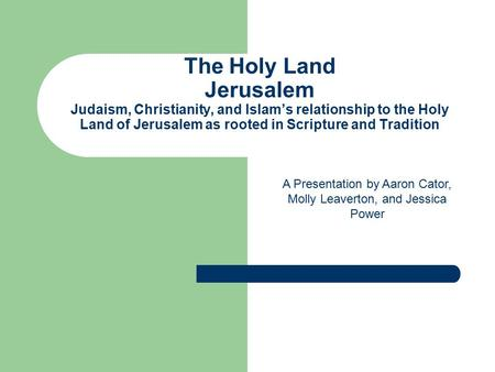 The Holy Land Jerusalem Judaism, Christianity, and Islam's relationship to the Holy Land of Jerusalem as rooted in Scripture and Tradition A Presentation.