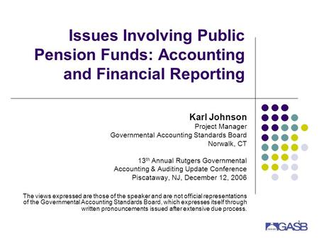 1 Issues Involving Public Pension Funds: Accounting and Financial Reporting Karl Johnson Project Manager Governmental Accounting Standards Board Norwalk,
