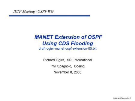 Ogier and Spagnolo - 1 MANET Extension of OSPF Using CDS Flooding draft-ogier-manet-ospf-extension-05.txt Richard Ogier, SRI International Phil Spagnolo,