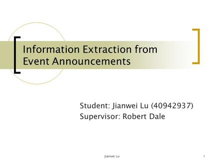 Jianwei Lu1 Information Extraction from Event Announcements Student: Jianwei Lu (40942937) Supervisor: Robert Dale.