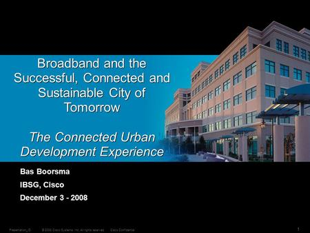 © 2008 Cisco Systems, Inc. All rights reserved.Cisco ConfidentialPresentation_ID 1 Broadband and the Successful, Connected and Sustainable City of Tomorrow.