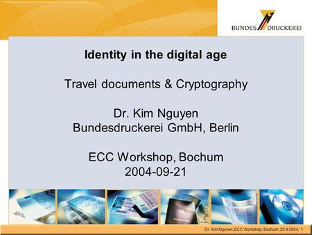 Dr. Kim Nguyen, ECC Workshop, Bochum, 20.9.2004, 1 Identity in the digital age Travel documents & Cryptography Dr. Kim Nguyen Bundesdruckerei GmbH, Berlin.
