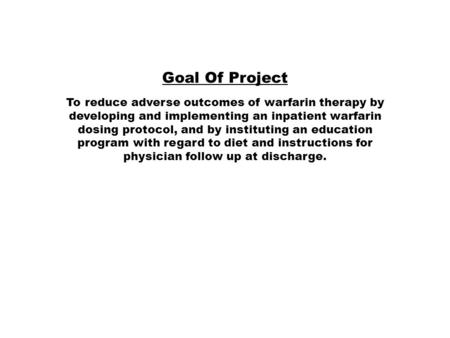 Goal Of Project To reduce adverse outcomes of warfarin therapy by developing and implementing an inpatient warfarin dosing protocol, and by instituting.