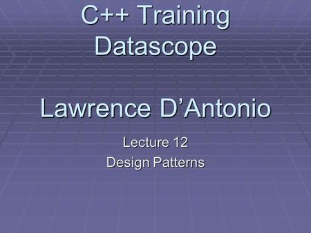 C++ Training Datascope Lawrence D'Antonio Lecture 12 Design Patterns.