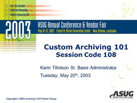 Copyright © 2003 Americas' SAP Users' Group Custom Archiving 101 Session Code 108 Karin Tillotson Sr. Basis Administrator Tuesday, May 20 th, 2003.