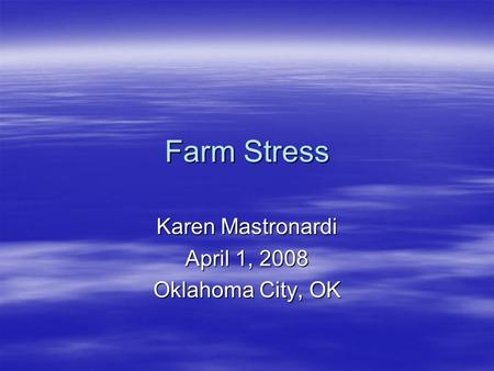 Farm Stress Karen Mastronardi April 1, 2008 Oklahoma City, OK.