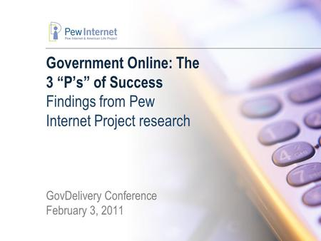 "Government Online: The 3 ""P's"" of Success Findings from Pew Internet Project research GovDelivery Conference February 3, 2011."